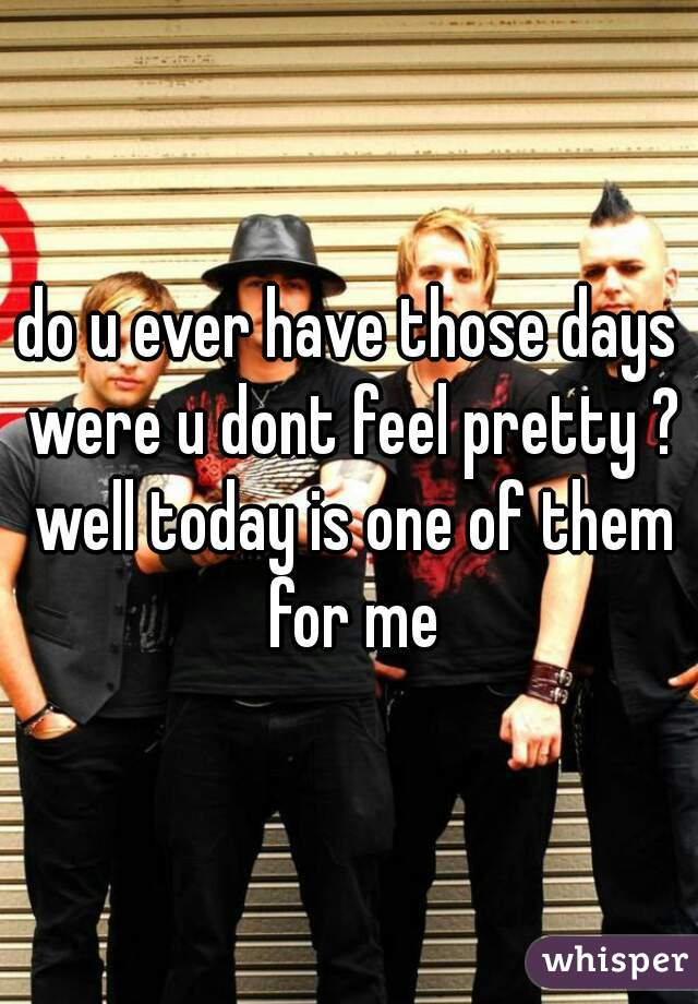 do u ever have those days were u dont feel pretty ? well today is one of them for me