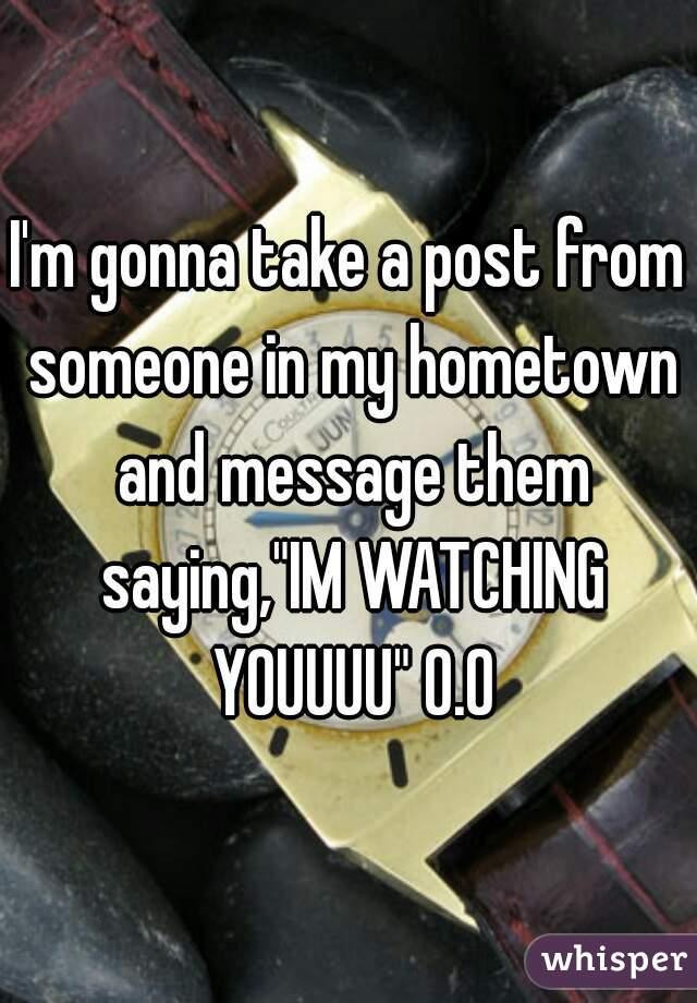 """I'm gonna take a post from someone in my hometown and message them saying,""""IM WATCHING YOUUUU"""" O.O"""