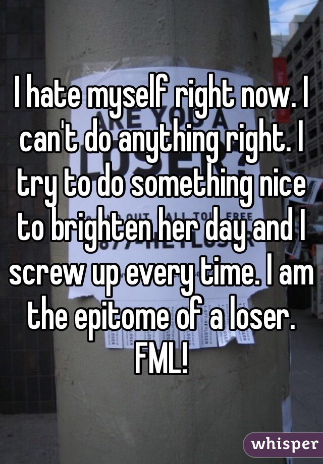 I hate myself right now. I can't do anything right. I try to do something nice to brighten her day and I screw up every time. I am the epitome of a loser. FML!