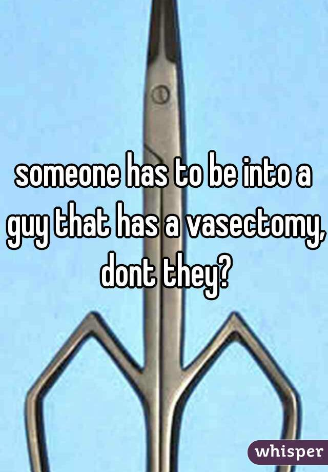 someone has to be into a guy that has a vasectomy, dont they?