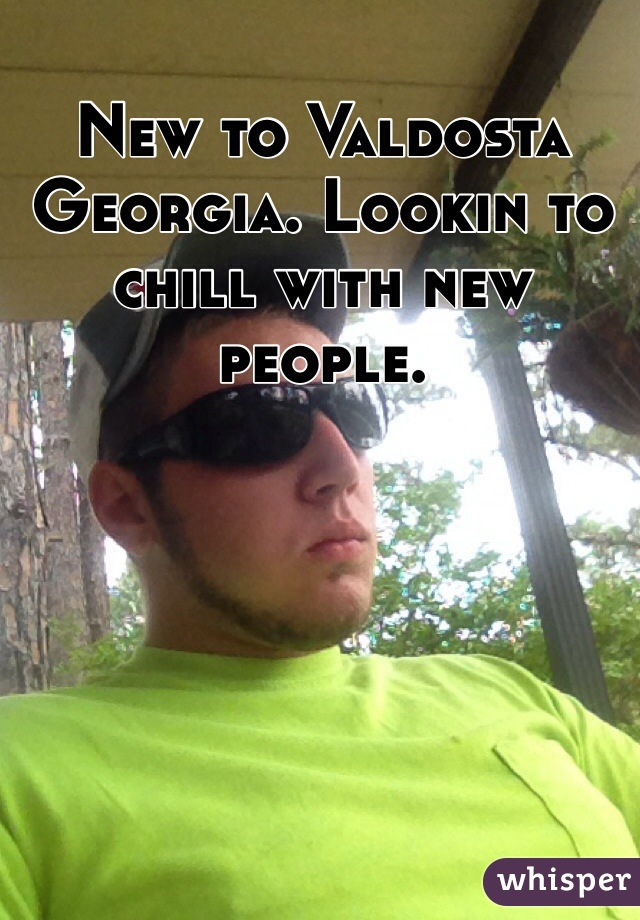 New to Valdosta Georgia. Lookin to chill with new people.