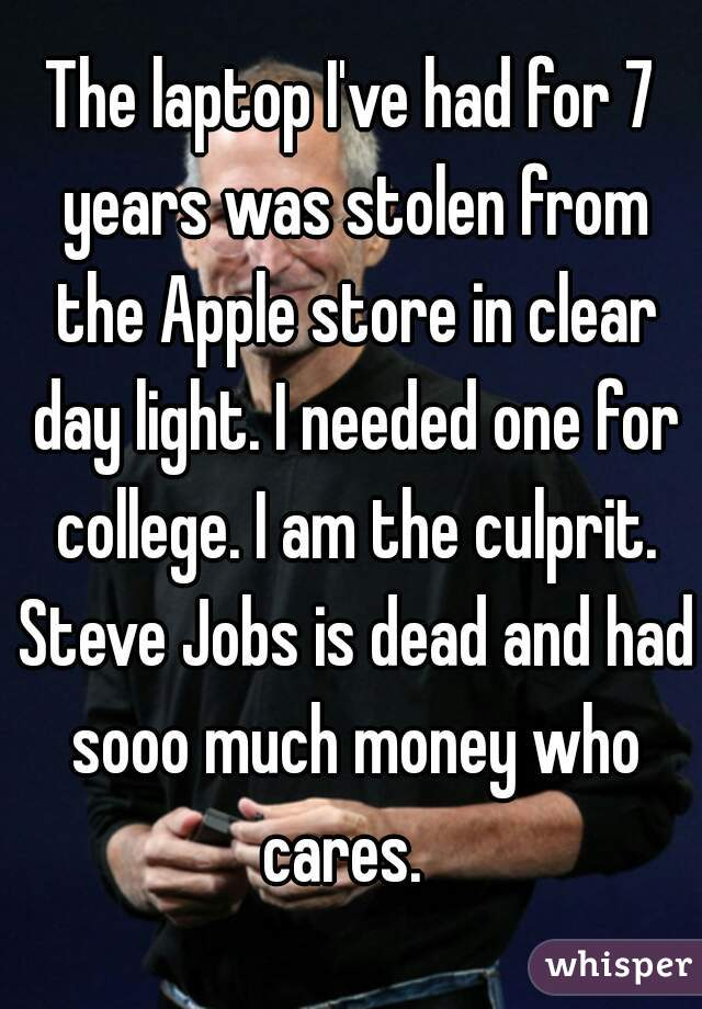 The laptop I've had for 7 years was stolen from the Apple store in clear day light. I needed one for college. I am the culprit. Steve Jobs is dead and had sooo much money who cares.