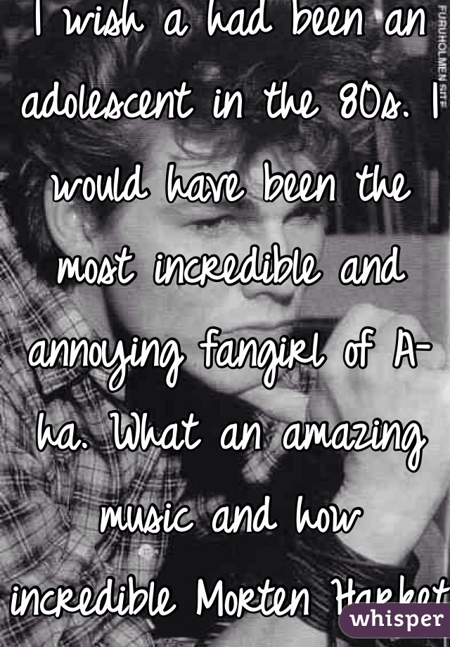 I wish a had been an adolescent in the 80s. I would have been the most incredible and annoying fangirl of A-ha. What an amazing music and how incredible Morten Harket is.