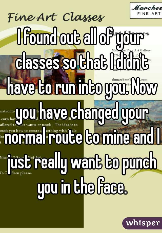 I found out all of your classes so that I didn't have to run into you. Now you have changed your normal route to mine and I just really want to punch you in the face.