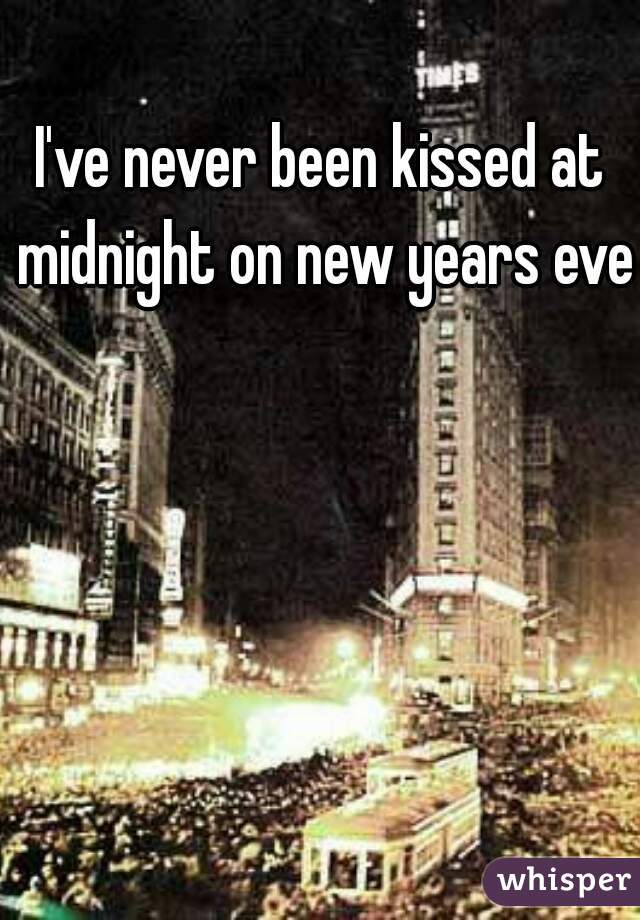 I've never been kissed at midnight on new years eve