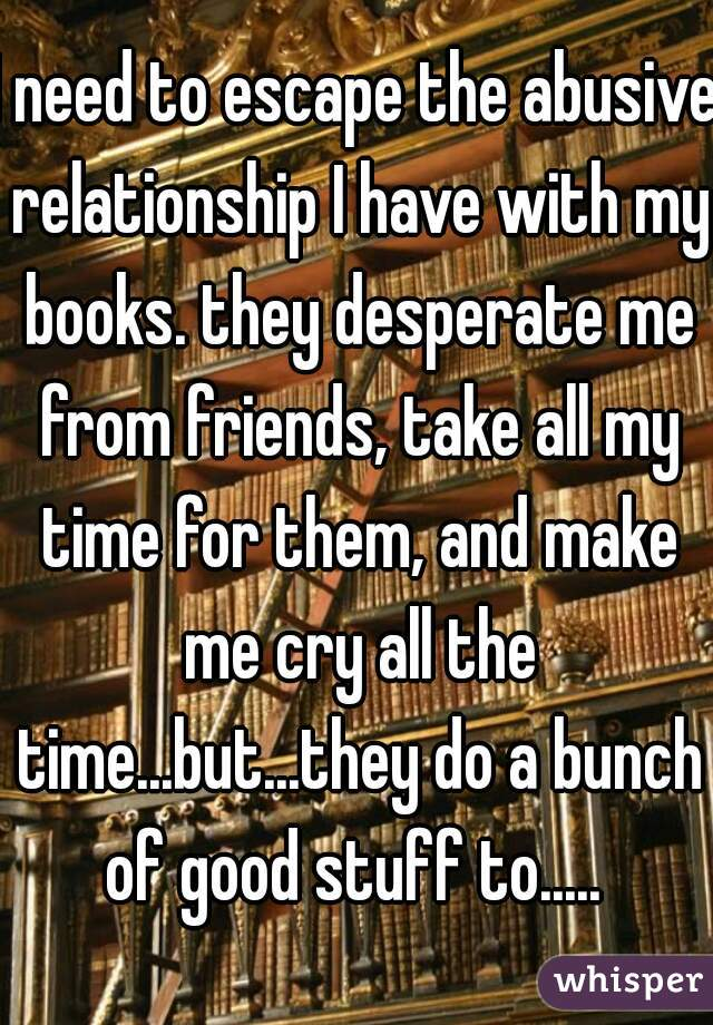 I need to escape the abusive relationship I have with my books. they desperate me from friends, take all my time for them, and make me cry all the time...but...they do a bunch of good stuff to.....