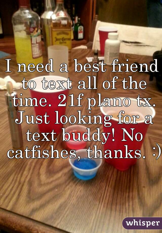 I need a best friend to text all of the time. 21f plano tx. Just looking for a text buddy! No catfishes, thanks. :)