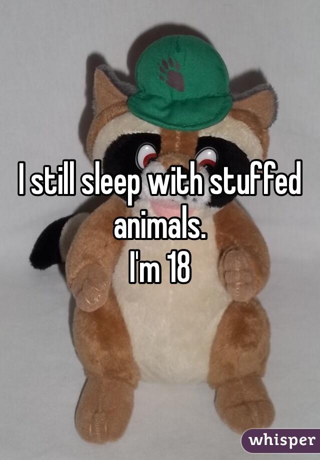 I still sleep with stuffed animals. I'm 18