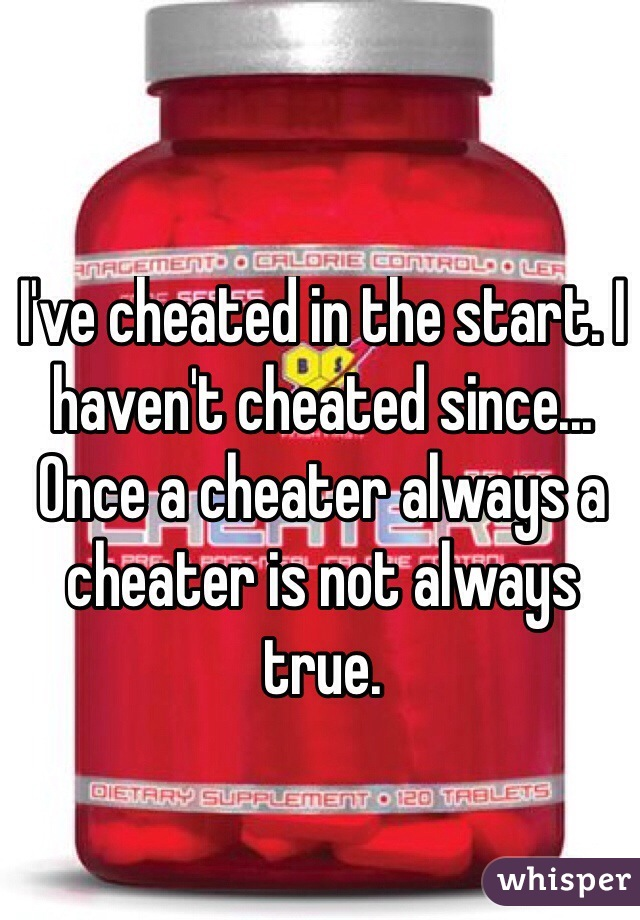 I've cheated in the start. I haven't cheated since... Once a cheater always a cheater is not always true.