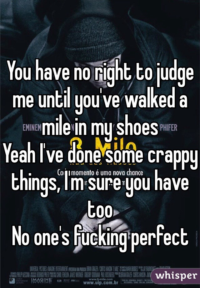 You have no right to judge me until you've walked a mile in my shoes Yeah I've done some crappy things, I'm sure you have too No one's fucking perfect
