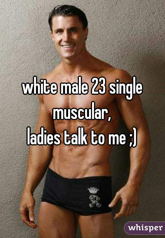 white male 23 single muscular, ladies talk to me ;)