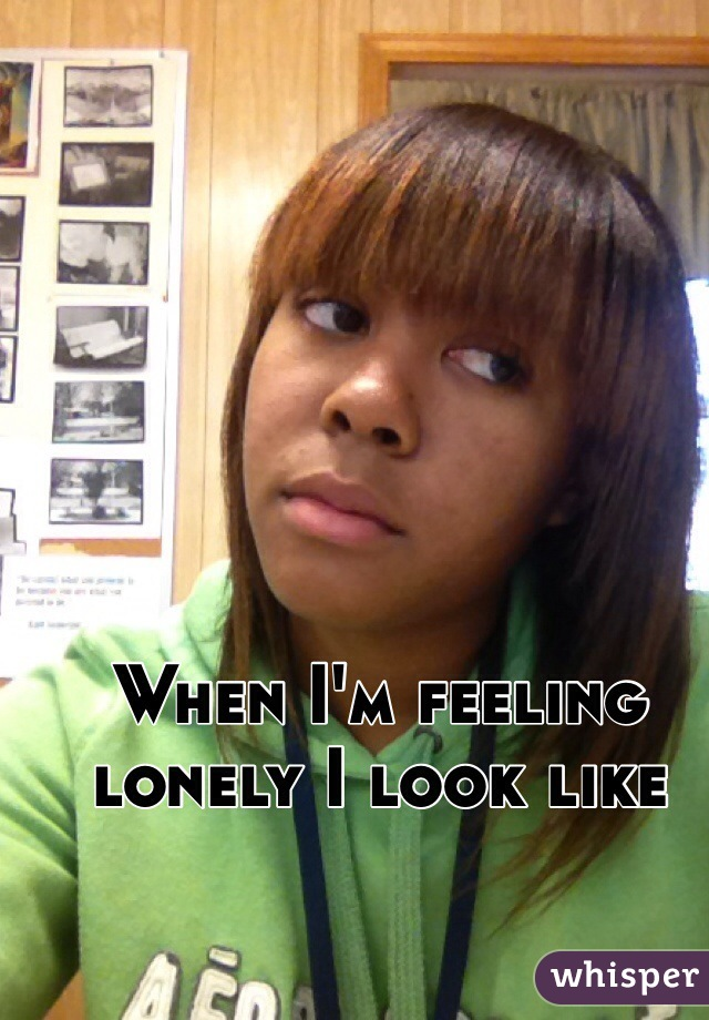 When I'm feeling lonely I look like