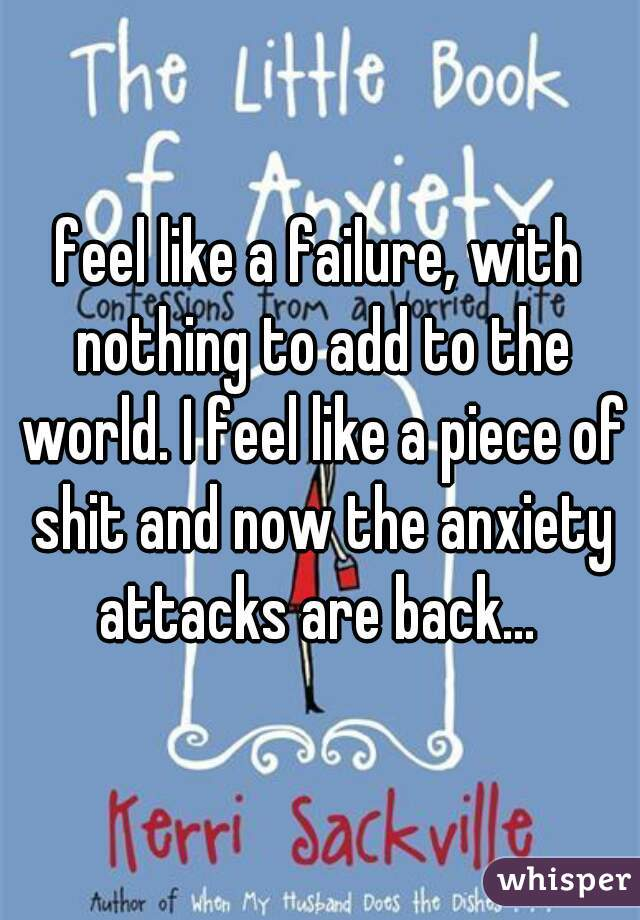 feel like a failure, with nothing to add to the world. I feel like a piece of shit and now the anxiety attacks are back...