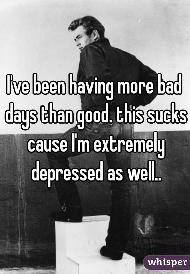 I've been having more bad days than good. this sucks cause I'm extremely depressed as well..