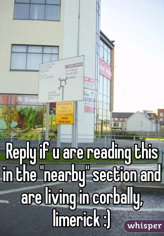 """Reply if u are reading this in the """"nearby"""" section and are living in corbally, limerick :)"""