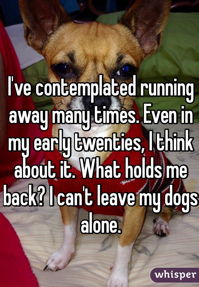 I've contemplated running away many times. Even in my early twenties, I think about it. What holds me back? I can't leave my dogs alone.