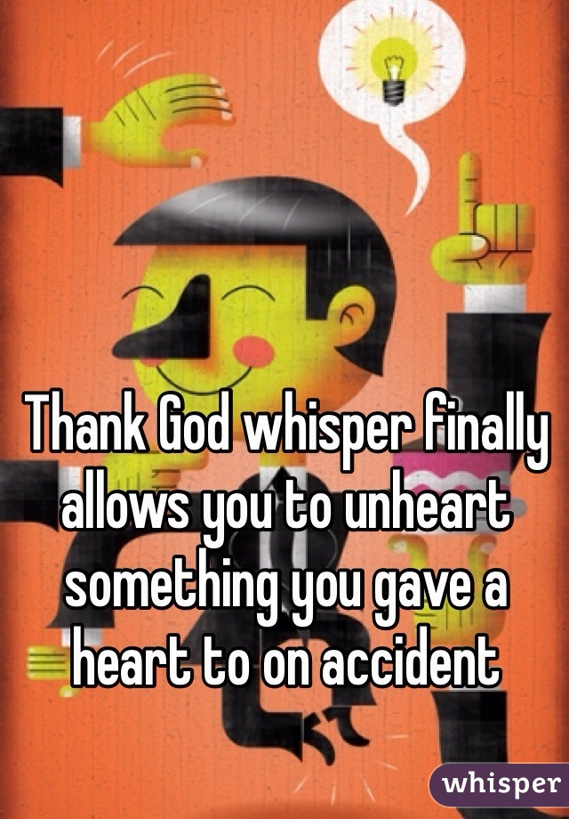 Thank God whisper finally allows you to unheart something you gave a heart to on accident