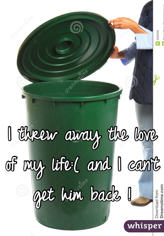 I threw away the love of my life:( and I can't get him back !