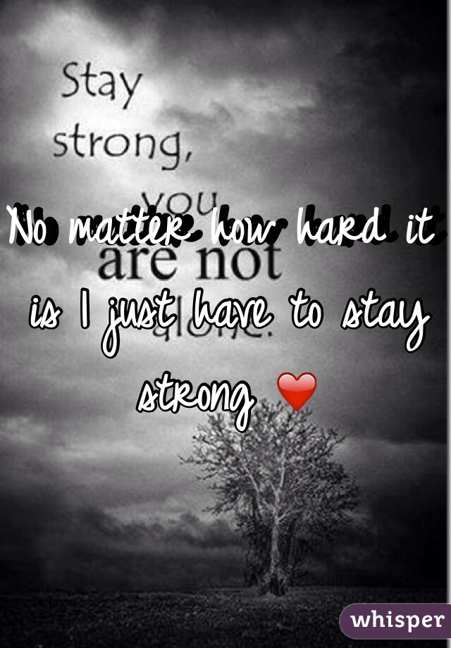 No matter how hard it is I just have to stay strong ❤️