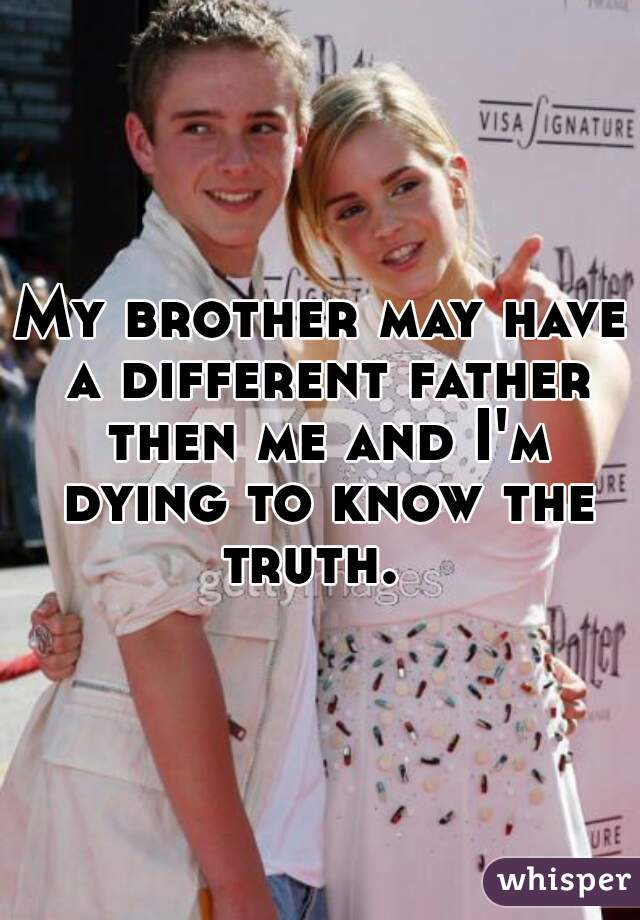 My brother may have a different father then me and I'm dying to know the truth.