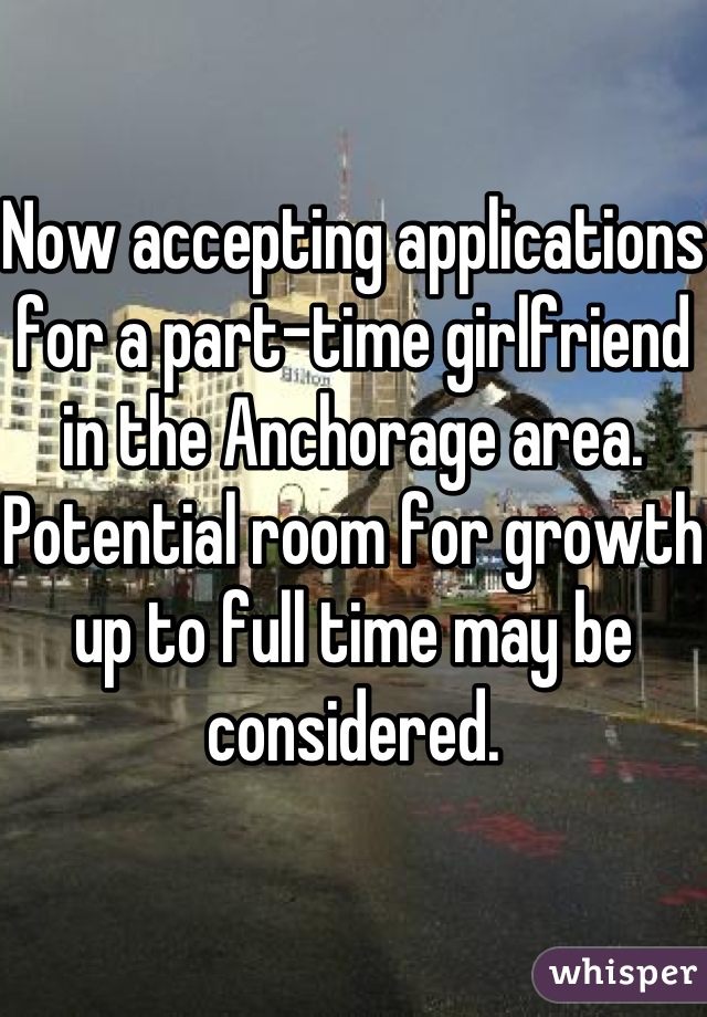 Now accepting applications for a part-time girlfriend in the Anchorage area. Potential room for growth up to full time may be considered.