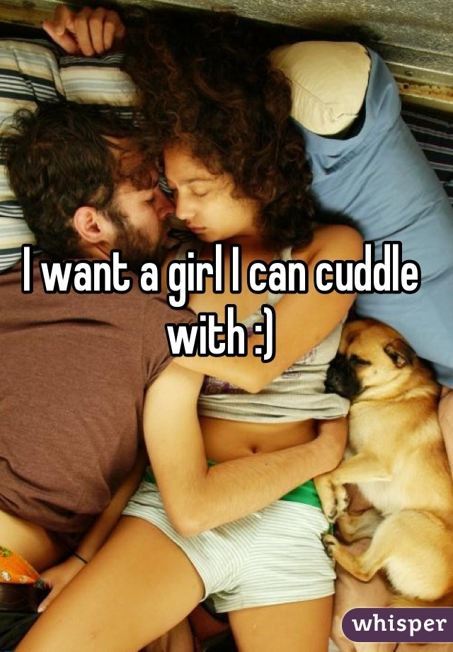 I want a girl I can cuddle with :)