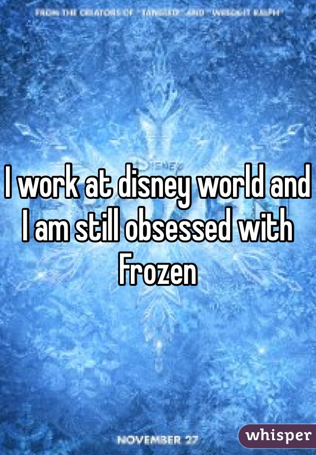 I work at disney world and I am still obsessed with Frozen