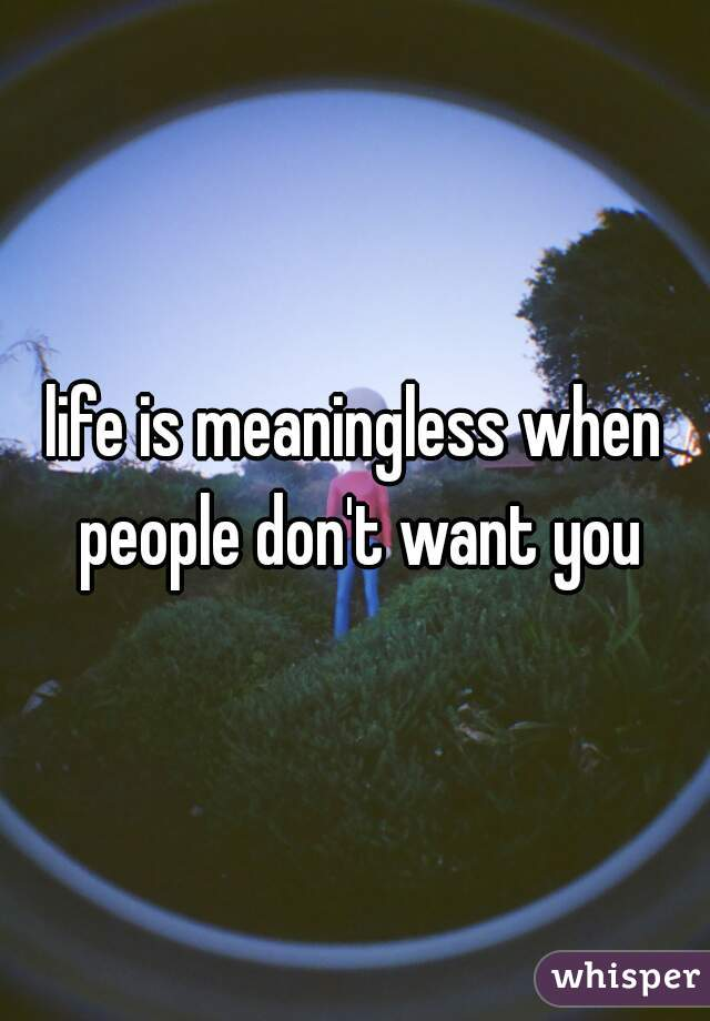 life is meaningless when people don't want you