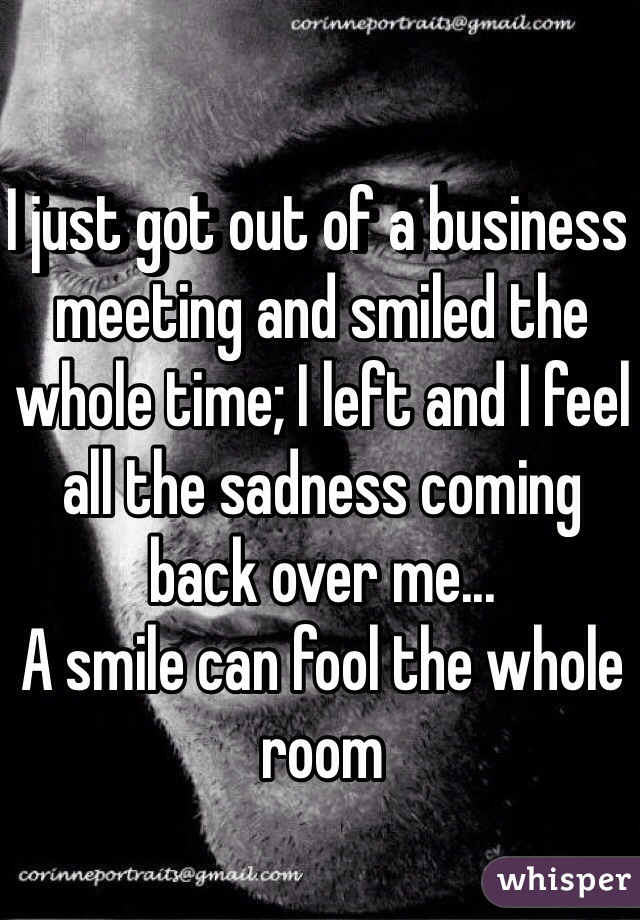 I just got out of a business meeting and smiled the whole time; I left and I feel all the sadness coming back over me... A smile can fool the whole room
