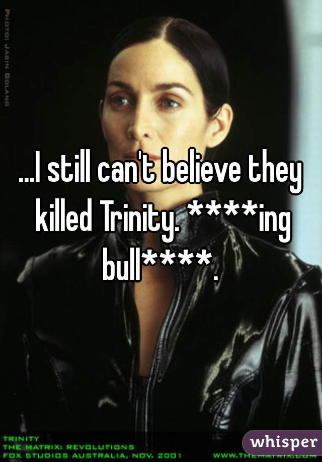 ...I still can't believe they killed Trinity. ****ing bull****.