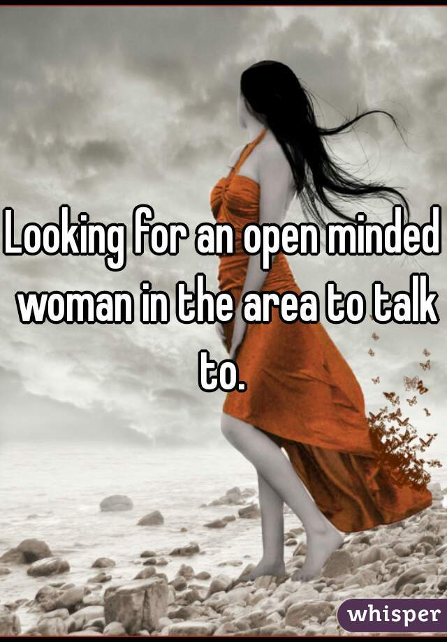 Looking for an open minded woman in the area to talk to.