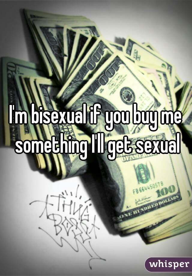 I'm bisexual if you buy me something I'll get sexual