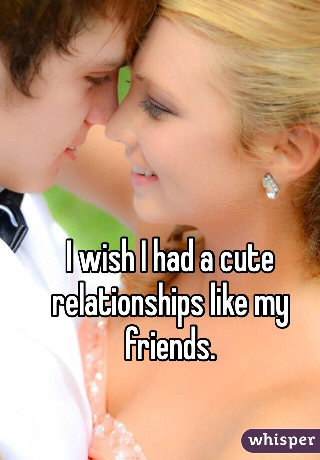 I wish I had a cute relationships like my friends.