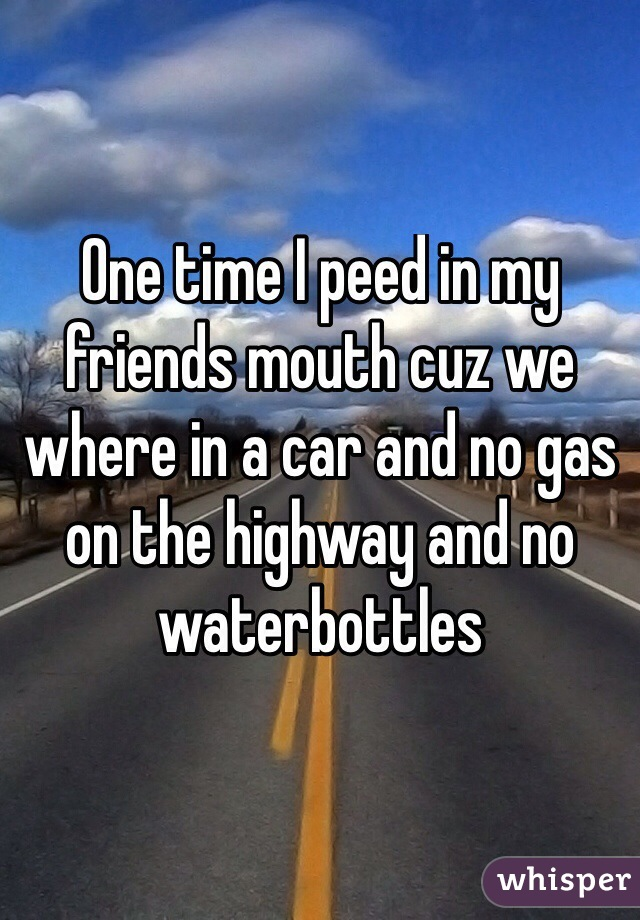 One time I peed in my friends mouth cuz we where in a car and no gas on the highway and no waterbottles