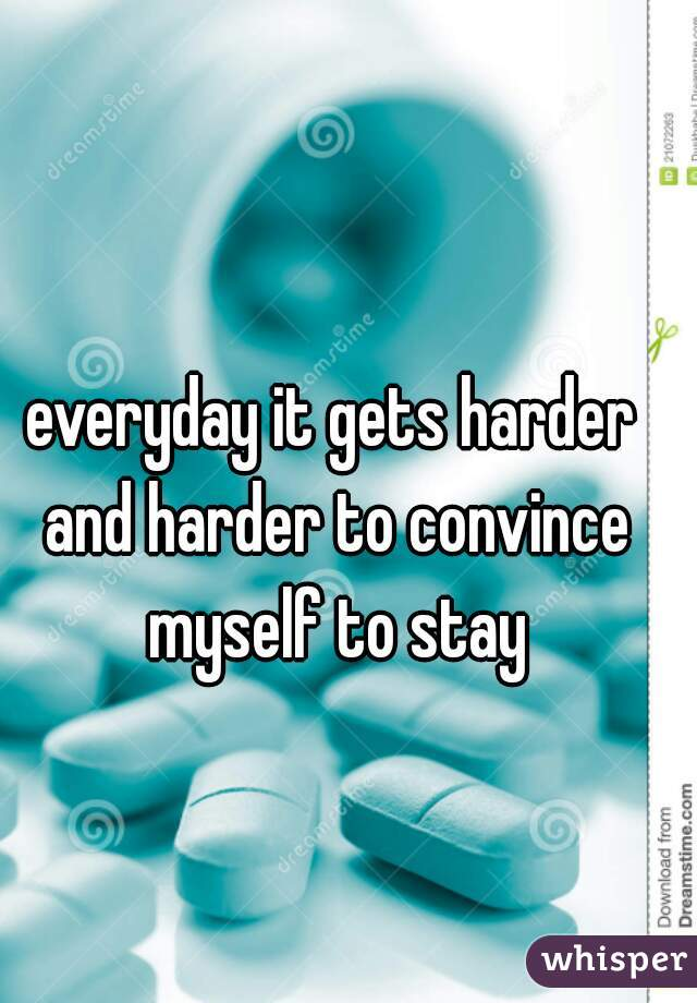 everyday it gets harder and harder to convince myself to stay