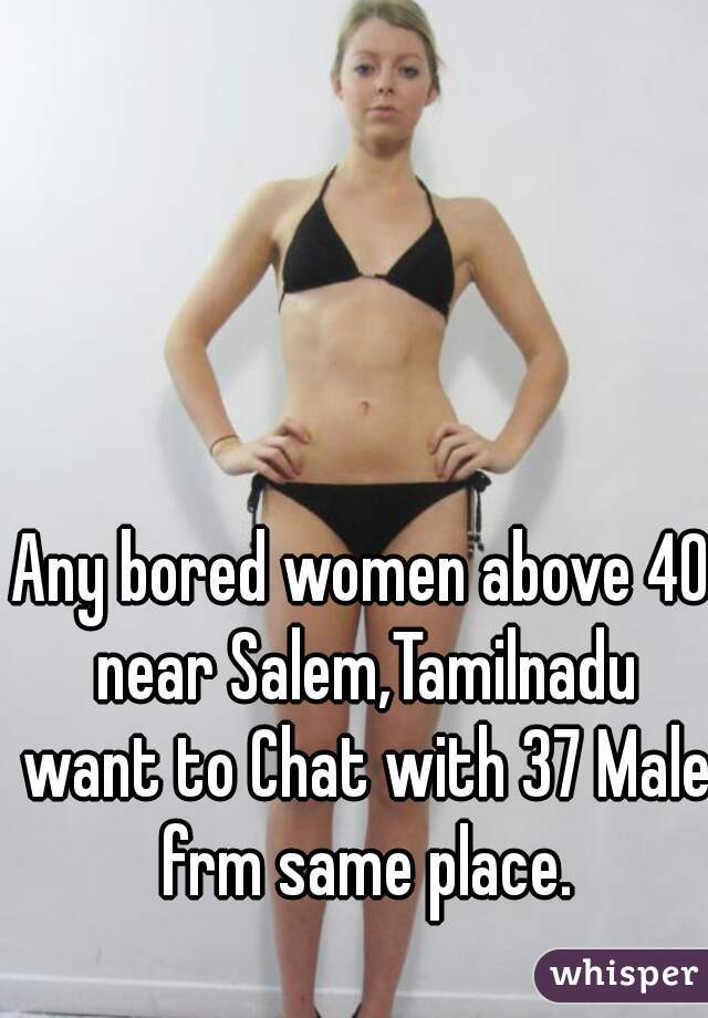 Any bored women above 40 near Salem,Tamilnadu want to Chat with 37 Male frm same place.