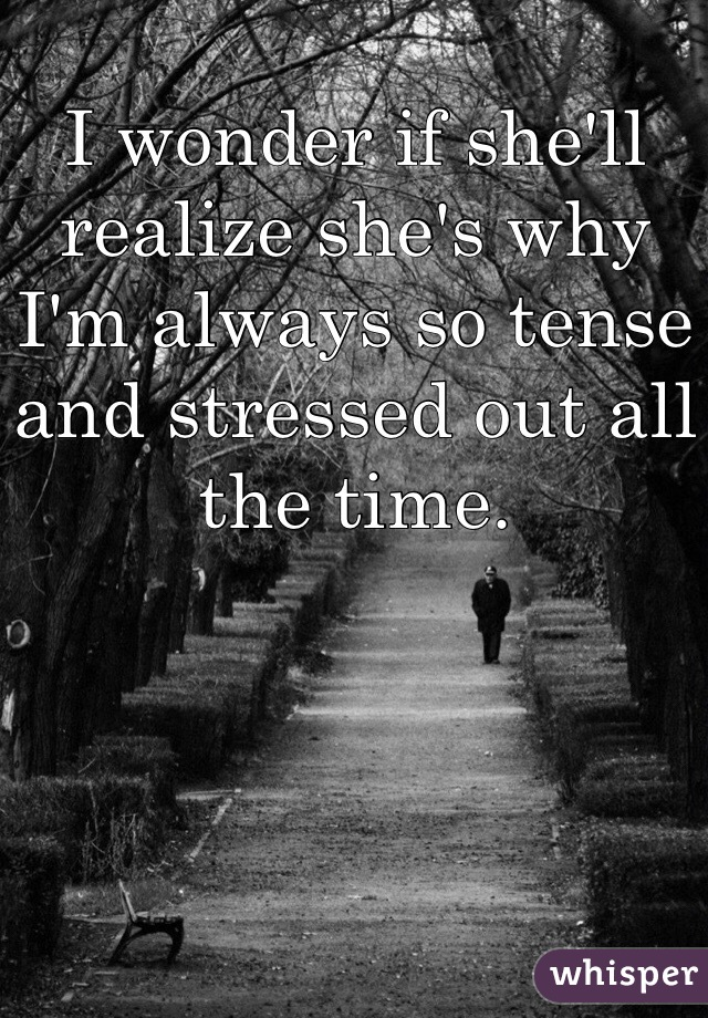 I wonder if she'll realize she's why I'm always so tense and stressed out all the time.