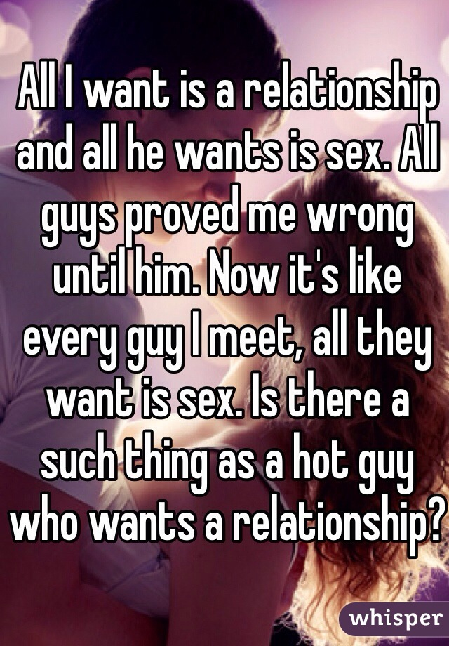 All I want is a relationship and all he wants is sex. All guys proved me wrong until him. Now it's like every guy I meet, all they want is sex. Is there a such thing as a hot guy who wants a relationship?