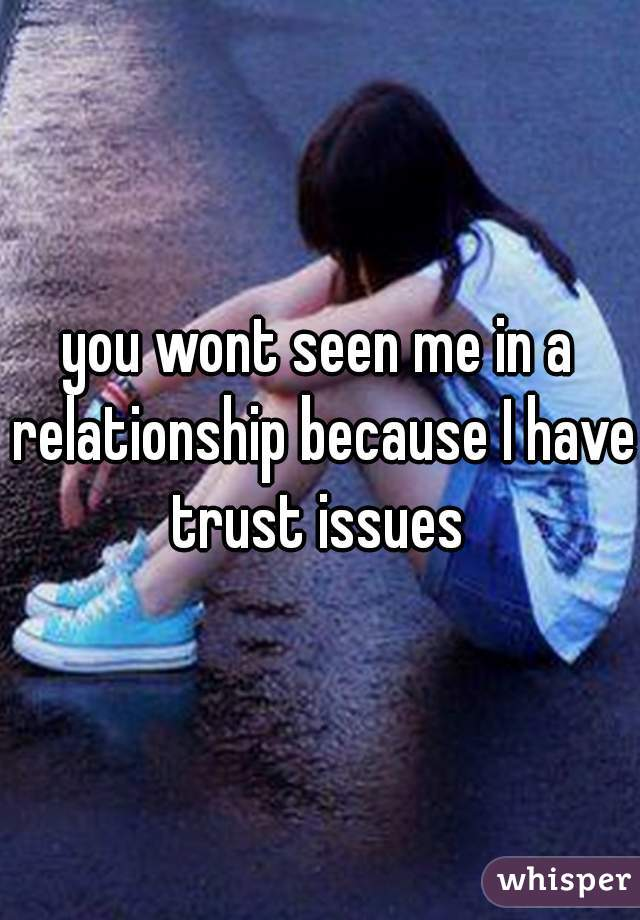 you wont seen me in a relationship because I have trust issues