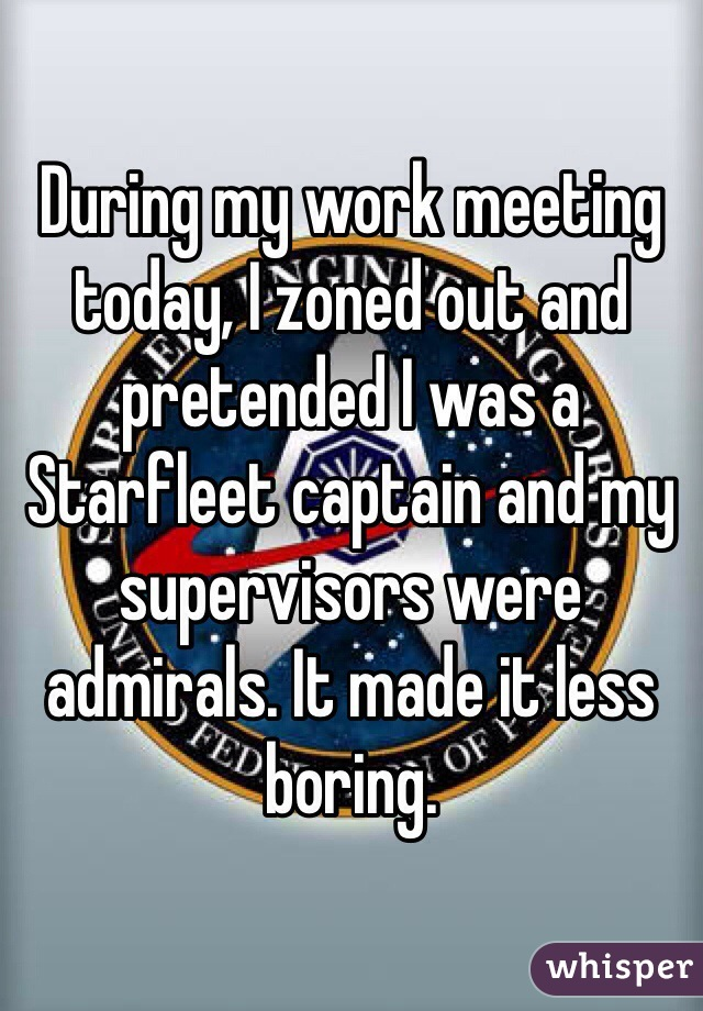 During my work meeting today, I zoned out and pretended I was a Starfleet captain and my supervisors were admirals. It made it less boring.