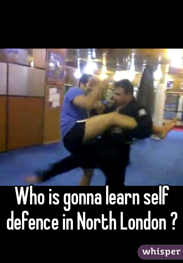 Who is gonna learn self defence in North London ?