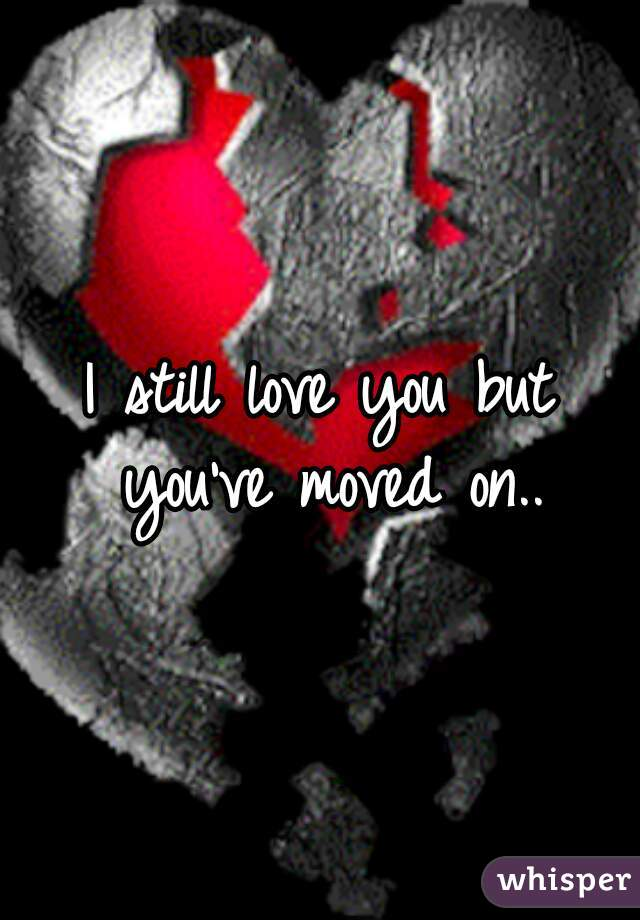 I still love you but you've moved on..