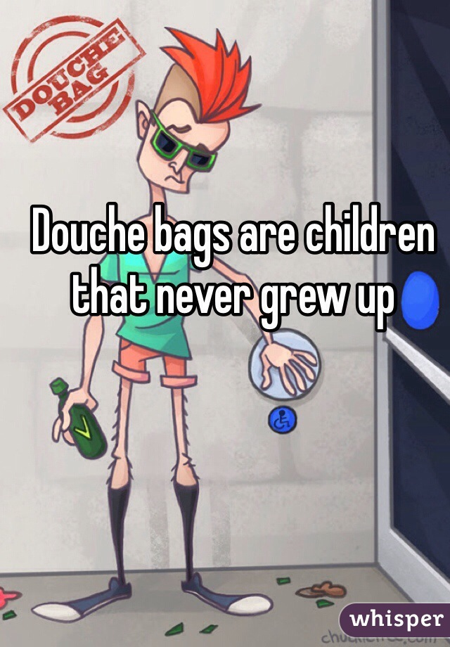 Douche bags are children that never grew up