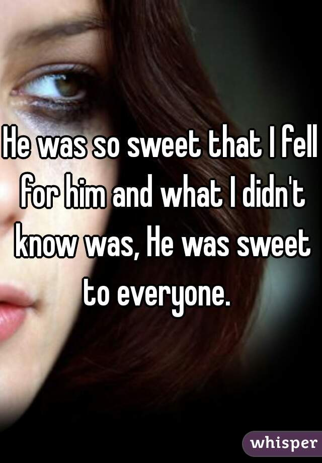 He was so sweet that I fell for him and what I didn't know was, He was sweet to everyone.