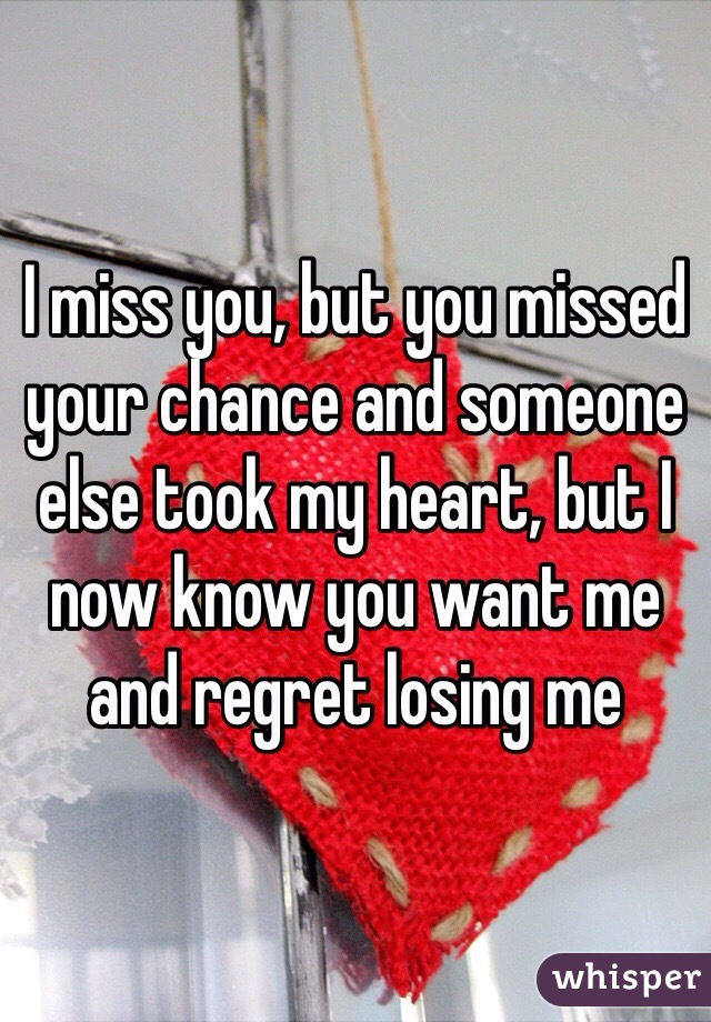 I miss you, but you missed your chance and someone else took my heart, but I now know you want me and regret losing me