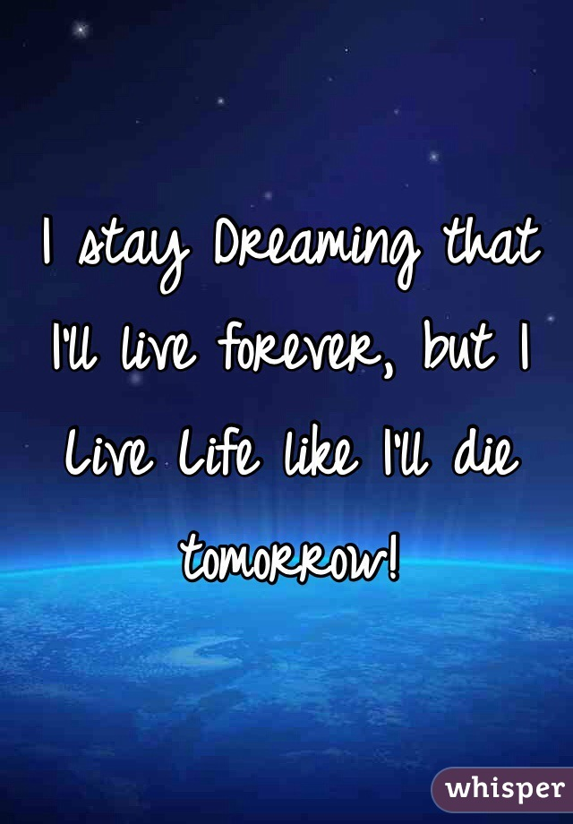 I stay Dreaming that I'll live forever, but I Live Life like I'll die tomorrow!