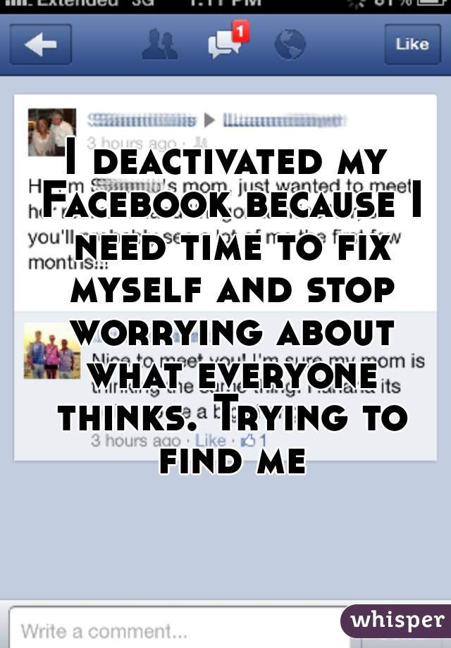 I deactivated my Facebook because I need time to fix myself and stop worrying about what everyone thinks. Trying to find me.