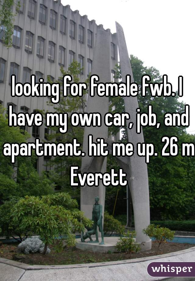 looking for female fwb. I have my own car, job, and apartment. hit me up. 26 m Everett