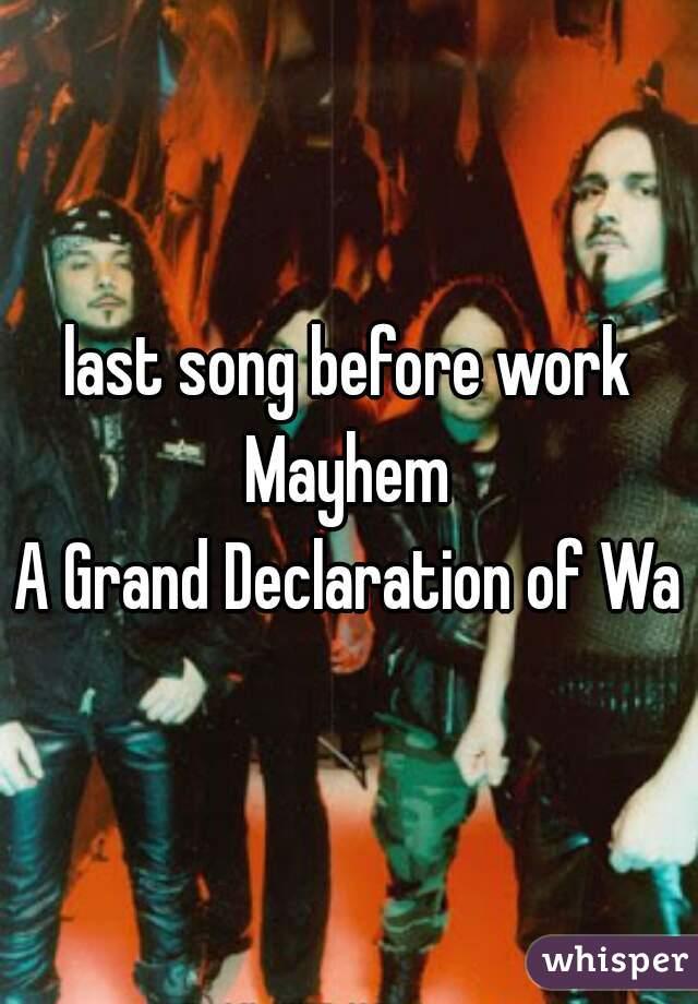 last song before work  Mayhem A Grand Declaration of War