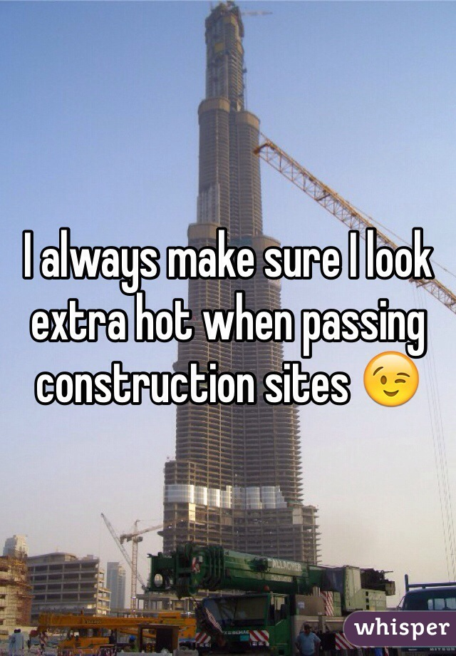 I always make sure I look extra hot when passing construction sites 😉